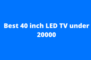 Best 40 inch LED TV under 20000