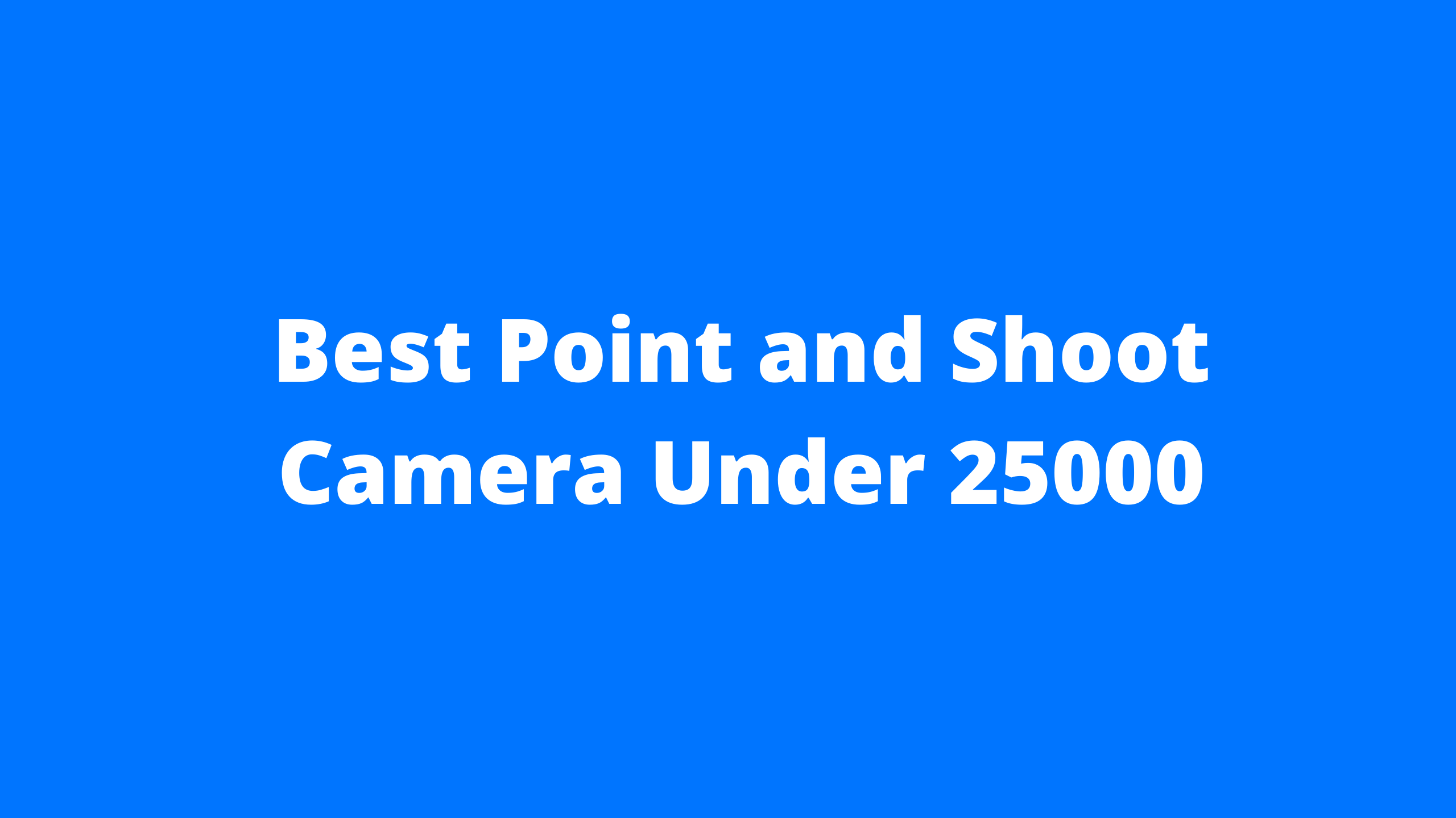 Best Point and Shoot Camera Under 25000