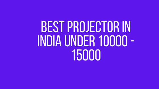 Best Projector In India Under 10000 - 15000