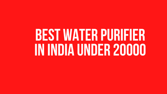 Best Water Purifier Under 20000 in India (2020 Review)
