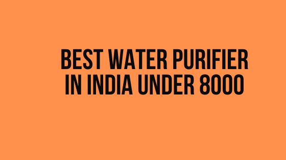 Best Water Purifier Under 8000 in India (2020 Review)